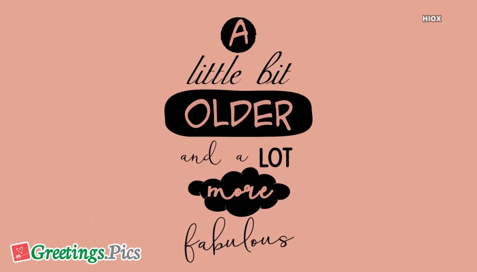 A Little Bit Older and A Lot More Fabulous