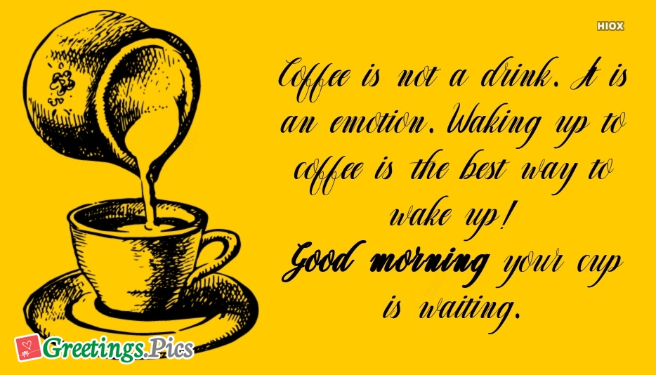 Coffee is Not A Drink. It is An Emotion. Waking Up To Coffee is The Best Way To Wake Up! Good Morning Your Cup is Waiting