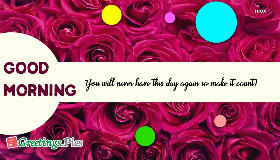 Good Morning Greetings Sayings | You Will Never Have This Day Again So Make It Count