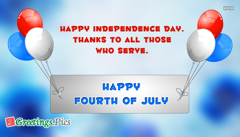 Happy Independence Day.. Thanks To All Those Who Serve. Happy Fourth Of July