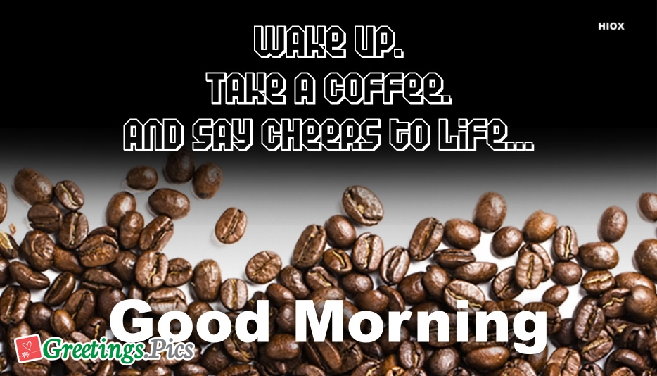 Wake Up, Take A Coffee, and Say Cheers To Life