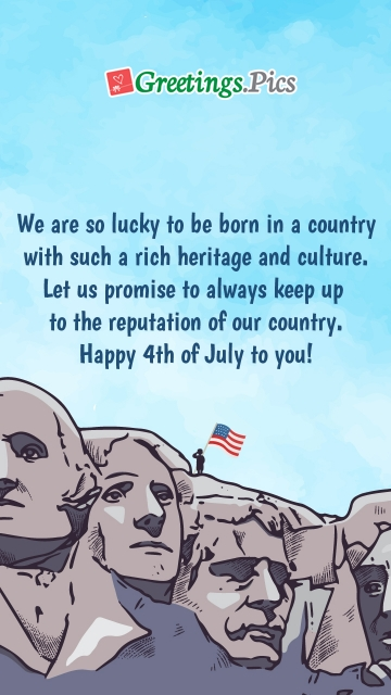 We Are So Lucky To Be Born In A Country With Such A Rich Heritage And Culture. Let Us Promise To Always Keep Up To The Reputation Of Our Country. Happy 4th Of July To You!